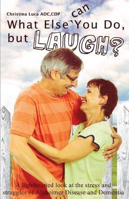 What Else Can You Do, But Laugh?: A Lighthearted Look at the Stress and Struggles of Alzheimer Disease and Dementia