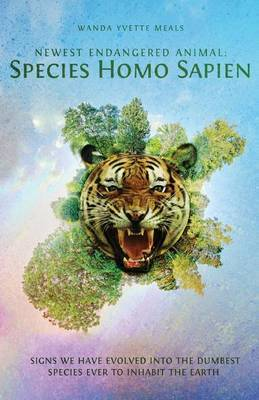 Newest Endangered Animal: Species Homo Sapien: Signs We Have Evolved Into the Dumbest Species Ever to Inhabit the Earth