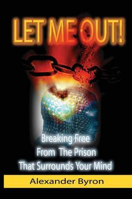 Let Me Out: Breaking Free from the Prison That Surrounds Your Mind