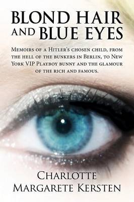 Blond Hair and Blue Eyes: Memoirs of a Hitler's Chosen Child, from the Hell of the Bunkers in Berlin, to New York VIP Playboy Bunny and the Glam