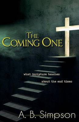 Coming One: What the Scripture Teaches about the End Times