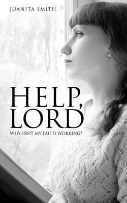 Help, Lord: Why Isn't My Faith Working?