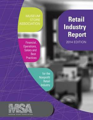 Museum Store Association Retail Industry Report: Financial, Operations, Salary, and Best Practices Information for the Nonprofit Retail Industry: 2014