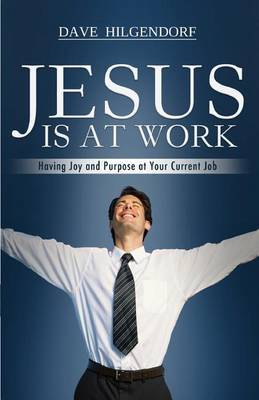Jesus Is at Work: Having Joy and Purpose at Your Current Job