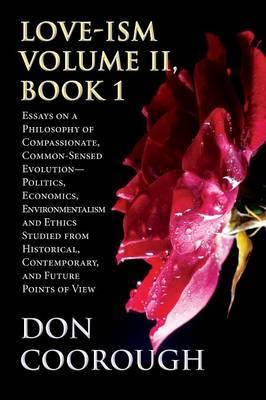 Love-Ism Volume II, Book 1: Essays on a Philosophy of Compassionate, Common-Sensed Evolution Politics, Economics, Environmentalism and Ethics Stud
