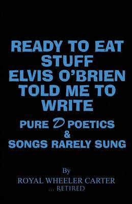 Ready to Eat Stuff Elvis O'Brien Told Me to Write: Pure D Poetics & Songs Rarely Sung