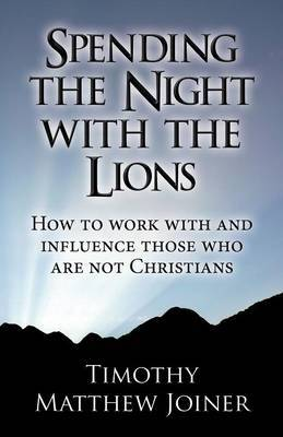Spending the Night with the Lions: How to Work with and Influence Those Who Are Not Christians