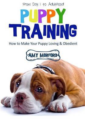 Puppy Training: From Day 1 to Adulthood: How to Make Your Puppy Loving and Obedient