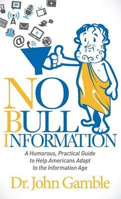 No Bull Information: A Humorous Practical Guide to Help Americans Adapt to the Information Age