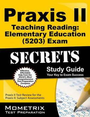 Praxis II Teaching Reading Elementary Education (5203) Exam Secrets Study Guide: Praxis II Test Review for the Praxis II: Subject Assessments