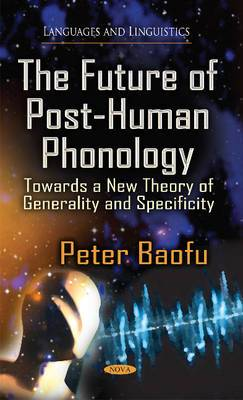 Future of Post-Human Phonology: Towards a New Theory of Generality & Specificity