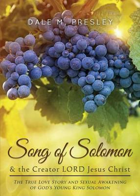 Song of Solomon & the Creator Lord Jesus Christ  : The True Love Story and Sexual Awakening of God's Young King Solomon