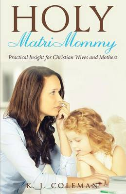 Holy Matrimommy: Practical Insight for Christian Wives and Mothers