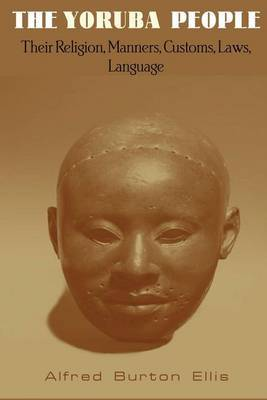 The Yoruba People: Their Religion, Manners, Customs, Laws, Language