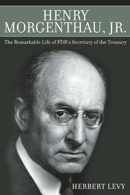 Henry Morgenthau, Jr.: The Remarkable Life of FDR's Secretary of the Treasury