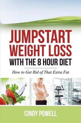 Jumpstart Weight Loss with the 8 Hour Diet: How to Get Rid of That Extra Fat