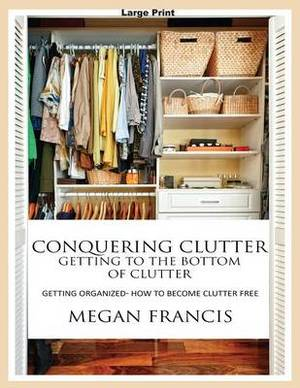 Conquering Clutter- Getting to the Bottom of Clutter: Getting Organized- How to Become Clutter Free