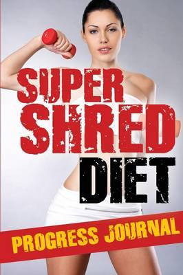 Super Shred Diet Progress Journal: Track Your Progress: A Must Have If You Are on the Super Shred Diet