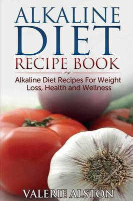 Alkaline Diet Recipe Book: Alkaline Diet Recipes for Weight Loss, Health and Wellness