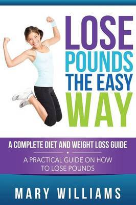 Lose Pounds the Easy Way: A Complete Diet and Weight Loss Guide: A Practical Guide on How to Lose Pounds