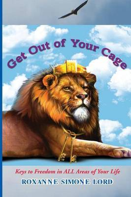 Get Out of Your Cage: Keys to Freedom in All Areas of Your Life