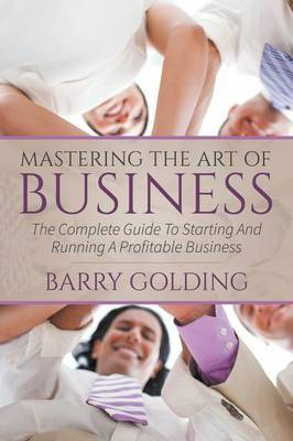 Mastering the Art of Business: The Complete Guide to Starting and Running a Profitable Business