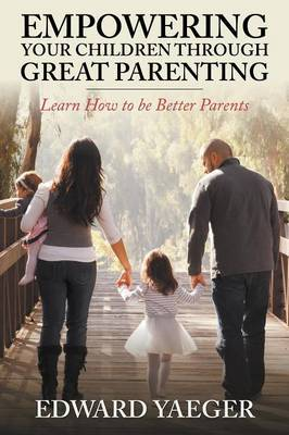 Empowering Children Through Great Parenting: Becoming Better Parents