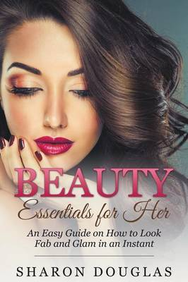Beauty Essentials for Her: How to Look Fab and Glam in an Instant