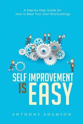 Self Improvement Is Easy: A Step-By-Step Guide on How to Beat Your Own Shortcomings