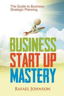 Business Start Up Mastery: The Guide to Business Strategic Planning