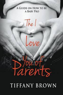 The I Love You of Parents: A Guide on How to Be a Baby Pro