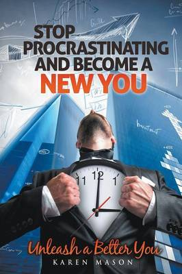 Stop Procrastinating and Become a New You: Unleash a Better You