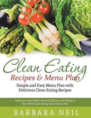 Clean Eating Recipes & Menu Plan  : Simple and Easy Menu Plan with Delicious Clean Eating Recipes : Rediscover Your Body's Natural Balance and Ability to Heal with Clean Eating Diet & Menu Plan