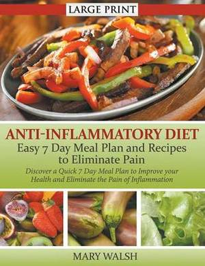Anti-Inflammatory Diet: Easy 7 Day Meal Plan and Recipes to Eliminate Pain : Discover a Quick 7 Day Meal Plan to Improve Your Health and Eliminate the Pain of Inflammation