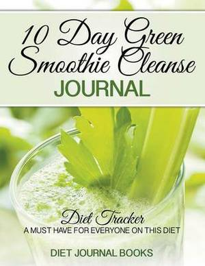 10 Day Green Smoothie Cleanse Journal: Diet Tracker- A Must Have for Everyone on the 10-Day Green Smoothie Cleanse by Jj Smith