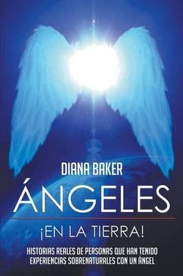 Angeles En La Tierra: Historias Reales de Personas Que Han Tenido Experiencias Sobrenaturales Con Un Angel