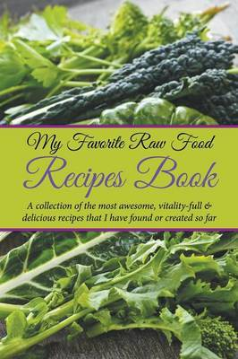 My Favorite Raw Food Recipes Book: A Collection of the Most Awesome, Vitality-Full & Delicious Recipes That I Have Found or Created So Far