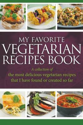 My Favorite Vegetarian Recipes Book: A Collection of the Most Delicious Vegetarian Recipes That I Have Found or Created So Far