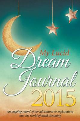 My Lucid Dream Journal 2015: An Ongoing Record of My Adventures & Explorations Into the World of Lucid Dreaming
