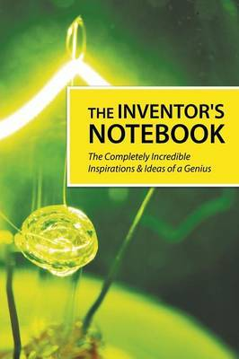 The Inventor's Notebook: The Completely Incredible Inspirations & Ideas of a Genius