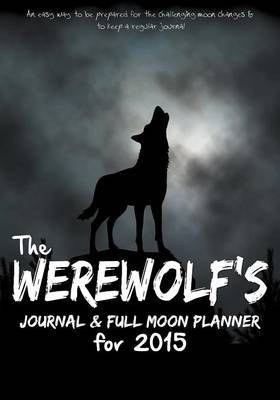 The Werewolf's Journal & Full Moon Planner for 2015  : An Easy Way to Be Prepared for the Challenging Moon Changes & to Keep a Regular Journal