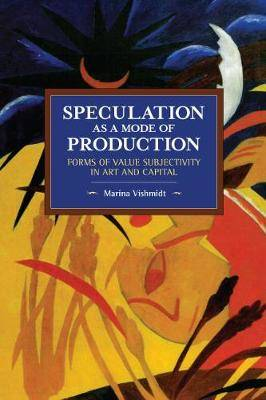 Speculation as a Mode of Production: Forms of Value Subjectivity in Art and Capital