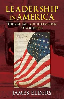 Leadership in America: The Rise, Fall and Redemption of a Republic