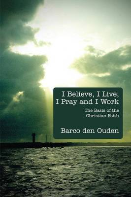 I Believe, I Live, I Pray and I Work: The Basis of the Christian Faith