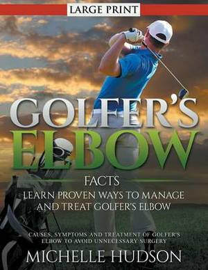 Golfer's Elbow Facts: Learn Proven Ways to Manage and Treat Golfer's Elbow : Causes, Symptoms and Treatment of Golfer's Elbow to Avoid Unnecessary Surgery