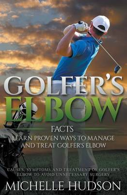 Golfer's Elbow Facts: Learn Proven Ways to Manage and Treat Golfer's Elbow: Causes, Symptoms and Treatment of Golfer's Elbow to Avoid Unnecessary Surgery