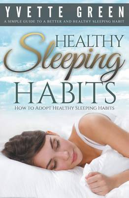 Healthy Sleeping Habits: How to Adopt Healthy Sleeping Habits: A Simple Guide to a Better and Healthy Sleeping Habit