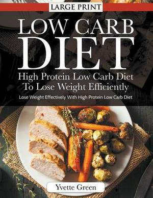 Low Carb Diet: High Protein Low Carb Diet to Lose Weight Efficiently : Lose Weight Effectively with High Protein Low Carb Diet