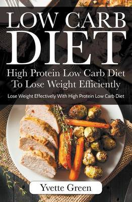Low Carb Diet: High Protein Low Carb Diet to Lose Weight Efficiently: Lose Weight Effectively with High Protein Low Carb Diet