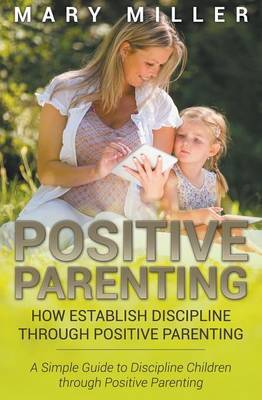 Positive Parenting: How Establish Discipline Through Positive Parenting: A Simple Guide to Discipline Children Through Positive Parenting